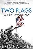 Two Flags over Iwo Jima: Solving the Mystery of the U.S. Marine Corps' Proudest...