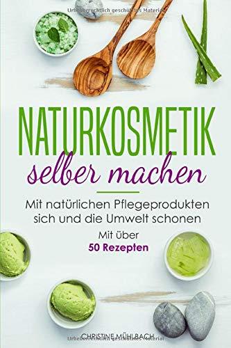 Naturkosmetik selber machen: Mit natürlichen Pflegeprodukten sich und die Umwelt schonen (Mit über 50 Rezepten, Band 1)