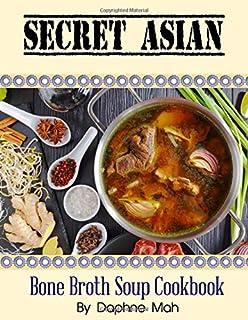 Secret Asian Bone Broth Soup Cookbook: Chinese Thai Korean Japanese Indian Malaysian Singaporean & Vietnamese Ancient Reci...