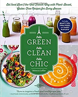 Tres Green, Tres Clean, Tres Chic: Eat (And Live!): Eat (and Live!) the New French Way with Plant-Based, Gluten-Free Recip...
