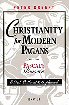 Christianity for Modern Pagans: Pascal's Pensées: PASCAL's Pensees Edited, Outlined, and Explained by [Peter Kreeft]