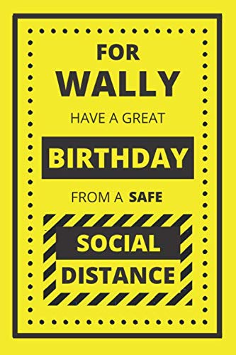 FOR WALLY HAVE A GREAT BIRTHDAY FROM A SAFE SOCIAL DISTANCE: BIRTHDAY NOTEBOOK GIFT. BLANK LINED JOURNAL. PERSONAL DIARY, NOTEPAD OR PLANNER.