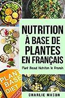 Nutrition à base de plantes En français/ Plant Based Nutrition In French: Guide sur la façon de manger sainement et Pour un corps plus sain