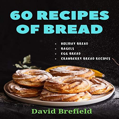 60 Recipes of Bread: Holiday Bread, Bagels, Egg Bread, Cranberry Bread Recipes cover art