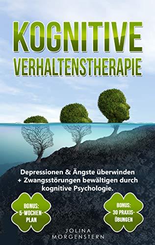 KOGNITIVE VERHALTENSTHERAPIE: Depressionen & Ängste überwinden + Zwangsstörungen bewältigen durch kognitive Psychologie. Bonus: 5-Wochen-Plan & 30 Praxis-Übungen für tägliches kognitives Training
