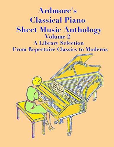 Ardmore's Classical Piano Sheet Music Anthology Volume 2: A Library Selection From Repertoire Classics to Moderns (Ardmore Classical Piano Sheet Music Anthology)