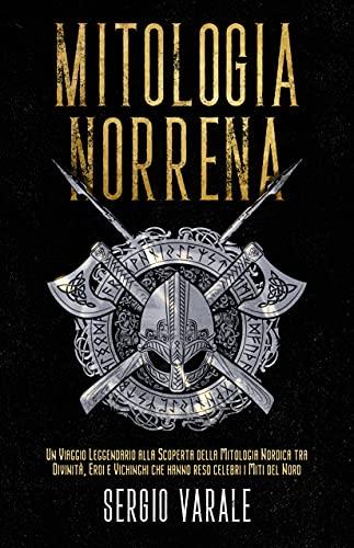 Mitologia Norrena: Un Viaggio Leggendario alla Scoperta della Mitologia Nordica tra Divinità, Eroi e Vichinghi che hanno reso celebri i Miti del Nord (Italian Edition)