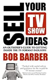 Sell Your TV Show Ideas: an outsider's guide to getting inside the TV format industry