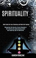 Spirituality: Reiki Guide for Aura Cleansing and Reiki Self-healing (Discovering the Secrets of Aura Cleansing & Self-healing and Understanding Levels and Acquiring Tips for Meditation)