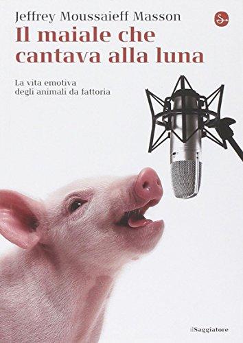 Il maiale che cantava alla luna. La vita emotiva degli animali da fattoria