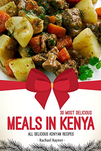 30 Most Delicious Meals in Kenya: All Delicious Kenyan Recipes (English Edition)