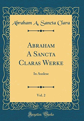 Abraham A Sancta Claras Werke, Vol. 2: In Auslese (Classic Reprint)