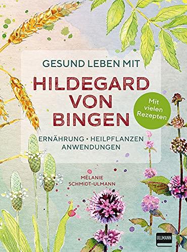Gesund leben mit Hildegard von Bingen: Ernährung, Heilpflanzen, Anwendungen