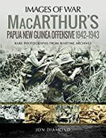 Macarthur's Papua New Guinea Offensive, 1942–1943: Rare Photographs from Wartime Archives (Images of War)
