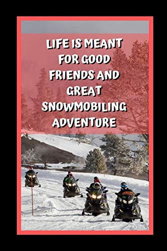 Life Is Meant For Good Friends And Great Snowmobiling Adventure: Themed Novelty Lined Notebook / Journal To Write In Perfect Gift Item (6 x 9 inches)