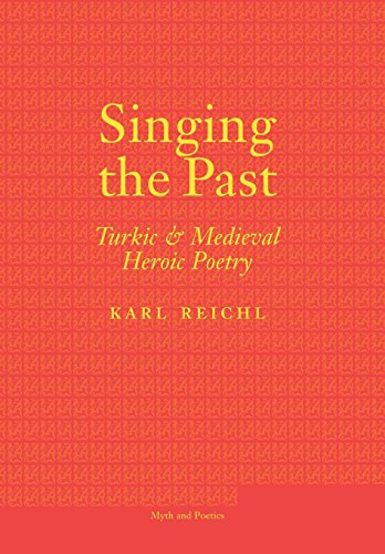 Singing the Past: Turkic and Medieval Heroic Poetry (Myth and Poetics)