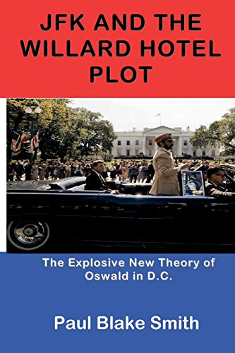 Book: JFK and the Willard Hotel Plot - The Explosive New Theory of Oswald in D.C. by Paul Blake Smith