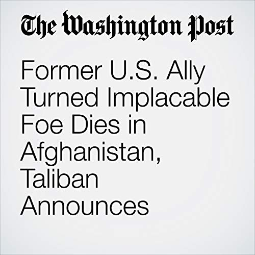 Former U.S. Ally Turned Implacable Foe Dies in Afghanistan, Taliban Announces copertina