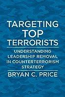 Targeting Top Terrorists: Understanding Leadership Removal in Counterterrorism Strategy (Columbia Studies in Terrorism and Irregular Warfare)