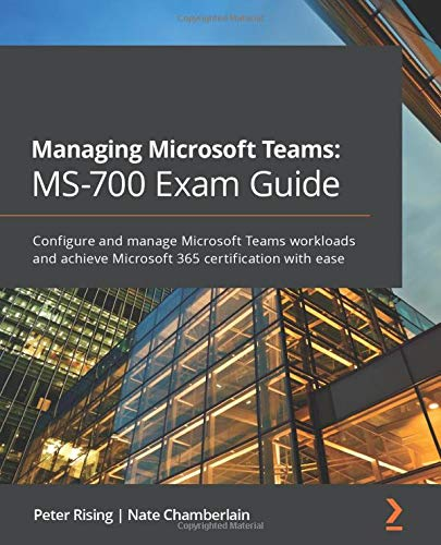 Managing Microsoft Teams: MS-700 Exam Guide: Configure and manage Microsoft Teams workloads and achieve Microsoft 365 certification with ease