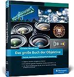 Das große Buch der Objektive: Technik, Ausrüstung und fotografische Gestaltung