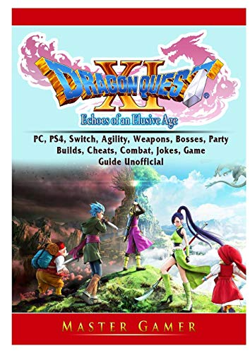 Dragon Quest XI Echoes of an Elusive Age, PC, PS4, Switch, Agility, Weapons, Bosses, Party, Builds, Cheats, Combat, Jokes, Game Guide Unofficial