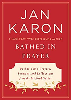 Bathed in Prayer: Father Tim's Prayers, Sermons, and Reflections from the Mitford Series by [Jan Karon]