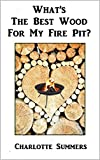What is the best wood for my fire pit?: A beginners guide to buying the right wood for your outdoor garden fire pit