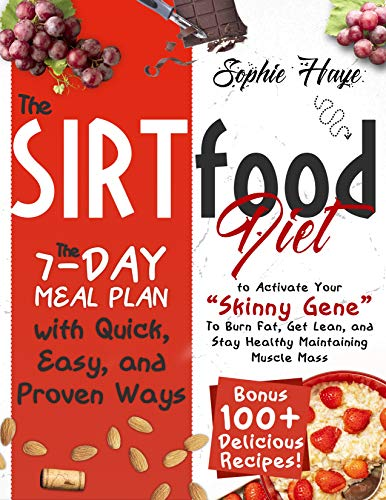"""THE SIRTFOOD DIET: The 7-day Meal Plan with Quick, Easy, and Proven Ways to Activate Your """"Skinny Gene"""" To Burn Fat, Get Lean, and Stay Healthy Maintaining Muscle Mass