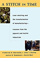 A Stitch in Time: Lean Retailing and the Transformation of Manufacturing : Lessons from the Apparel and Textile Industries