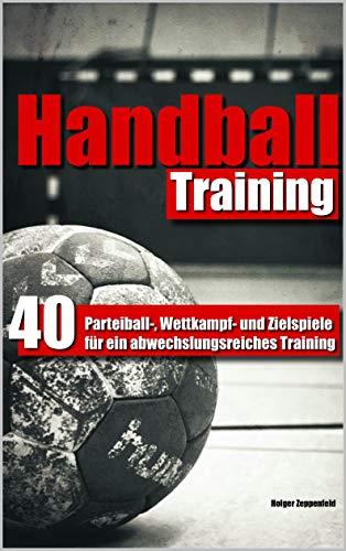 Handballtraining: 40 Parteiball-, Wettkampf- und Zielspiele für ein abwechslungsreiches Training