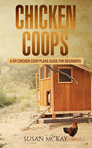 Chicken Coops: A DIY Chicken Coop Plans Guide For Beginners by [Susan McKay]