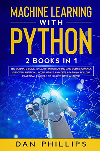 Machine Learning with Python: 2 Books in 1: The Ultimate Guide to Learn Programming and Coding Quickly. Discover Artificial Intelligence and Deep ... Practical Example to Master Data Analysis