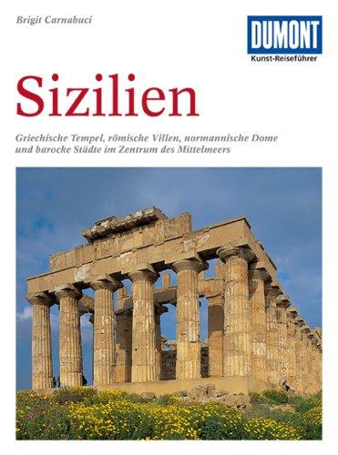 DuMont Kunst Reiseführer Sizilien: Griechische Tempel, römische Villen, normannische Dome und barocke Städte im Zentrum des Mittelmeeres