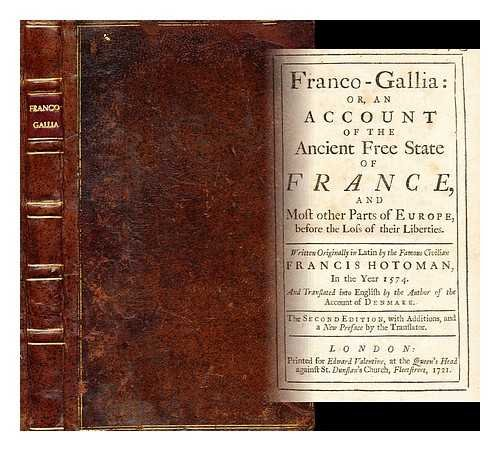 Franco-Gallia : or, An account of the ancient free state of France, and most other parts of Europe, before the loss of their liberties / written originally in Latin by the famous civilian Francis Hotoman, in the year 1574 . . .