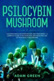 PSILOCYBIN MUSHROOM: Cultivate Magic Mushrooms And Use Them Safely – A Complete Guide To Recreational And Medicinal Use Of Psychedelic Mushrooms
