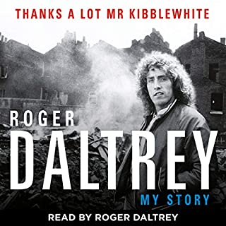 Roger Daltrey: Thanks a Lot Mr Kibblewhite     My Story              By:                                                                                                                                 Roger Daltrey                               Narrated by:                                                                                                                                 Roger Daltrey                      Length: 8 hrs and 34 mins     351 ratings     Overall 4.7
