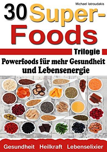 Die 30 Superfoods Trilogie: Powerfoods für mehr Gesundheit und Lebensenergie (AFA-Algen, Argan-Öl, Chia-Samen,Baobab, Q10, Schwarzkümmel und viele mehr...WISSEN KOMPAKT) (German Edition)