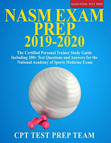 NASM Exam Prep 2019-2020: The Certified Personal Trainer Study Guide Including 200+ Test Questions and Answers for the National Academy of Sports Medicine Exam