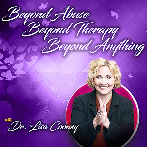Beyond Abuse, Beyond Therapy, Beyond Anything Podcast By Dr. Lisa Cooney cover art