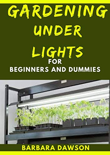 Gardening Under Lights For Beginners And Dummies: Basic Guide To Successful Gardening Under Lights (English Edition)