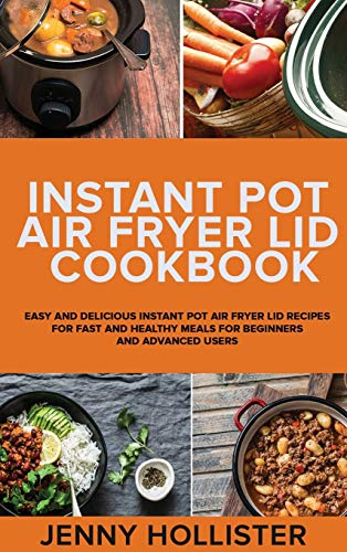 INSTANT POT AIR FRYER LID COOKBOOK: Easy and Delicious Instant Pot Air Fryer Lid Recipes for Fast and Healthy Meals for beginners and advanced users