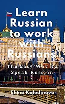Learn Russian to work with Russians: The Easy Way To Speak Russian - basic Russian language and business Russian by [Elena Kaledinova]
