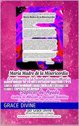 María Madre de la Misericordia Oraciones a la Santa Virgen Maria Sobre Imagenes Bellas de Flores Suplicas de Ayuda (English Edition)