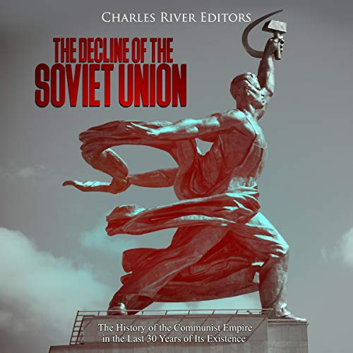 The Decline of the Soviet Union: The History of the Communist Empire in the Last 30 Years of Its Existence audiobook cover art