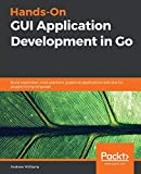 Hands-On GUI Application Development in Go: Build responsive, cross-platform, graphical applications with the Go programming language