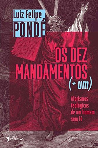 Os dez Mandamentos (+ um): Aforismos Teológicos de um Homem sem fé