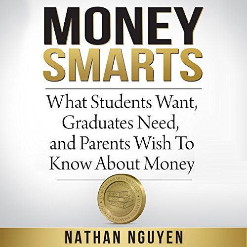Money Smarts     What Students Want, Graduates Need, and Parents Wish to Know About Money              By:                                                                                                                                 Nathan Nguyen                               Narrated by:                                                                                                                                 Michael Stadler                      Length: 7 hrs and 38 mins     Not rated yet     Overall 0.0