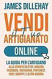 Vendi il Tuo Artigianato Online: La Guida per l'Artigiano alla Vendita su Etsy, Amazon, Facebook, Instagram, Pinterest, eBay, Shopify, e Altro Ancora (Italian Edition)