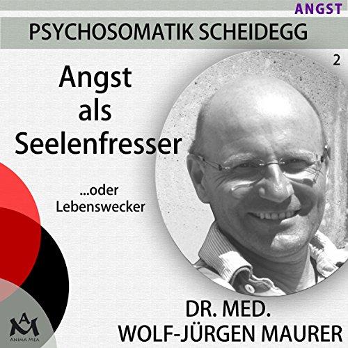 Angst als Seelenfresser... oder Lebenswecker: Psychosomatik Scheidegg 2